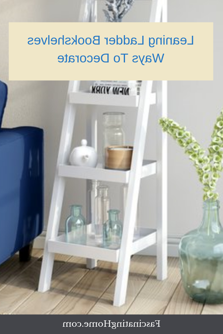 Most Popular Ranie Ladder Bookcases Throughout White Leaning Ladder Bookcases And Shelves – Ways To (View 10 of 20)